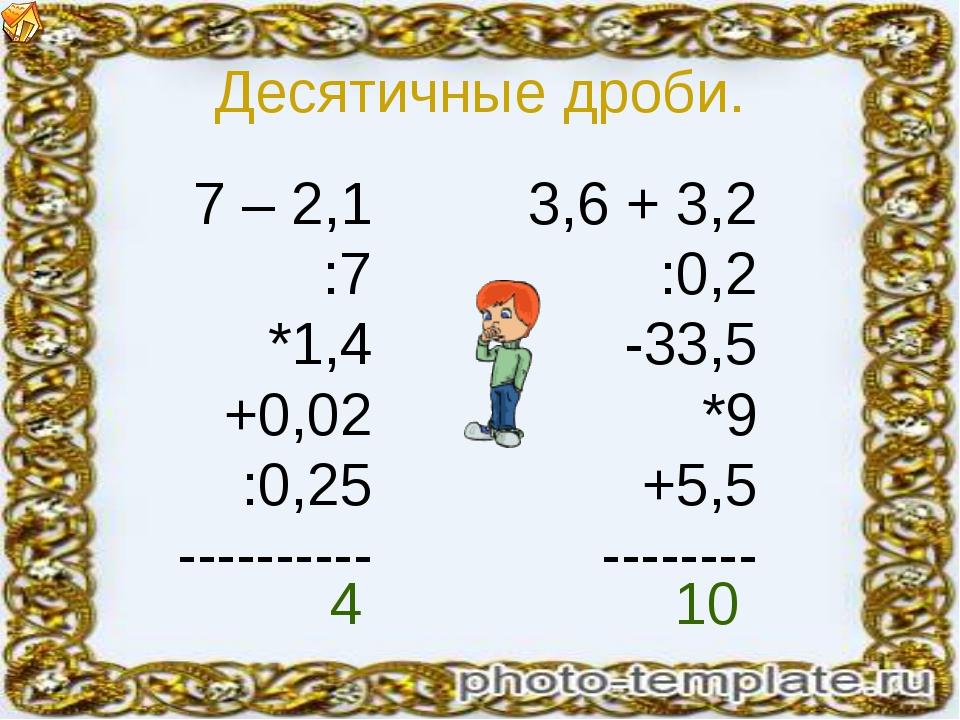 Десятичные дроби. 7 – 2,1 :7 *1,4 +0,02 :0,25 ---------- 3,6 + 3,2 :0,2 -33,5...