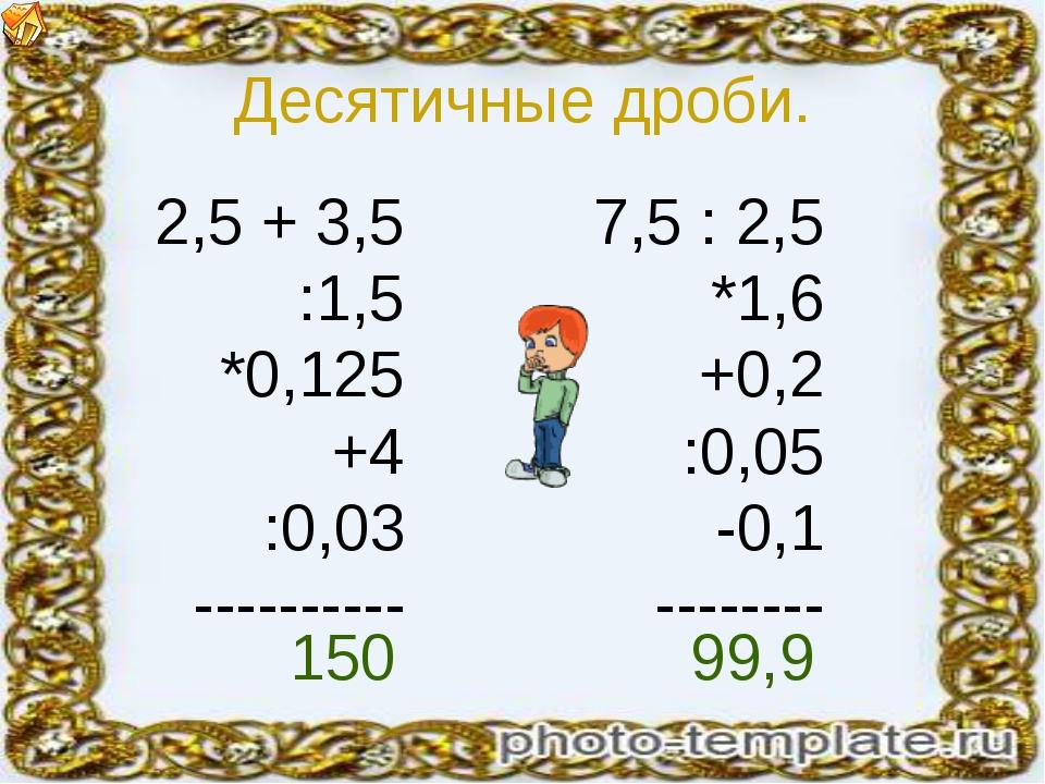 Десятичные дроби. 2,5 + 3,5 :1,5 *0,125 +4 :0,03 ---------- 7,5 : 2,5 *1,6 +0...