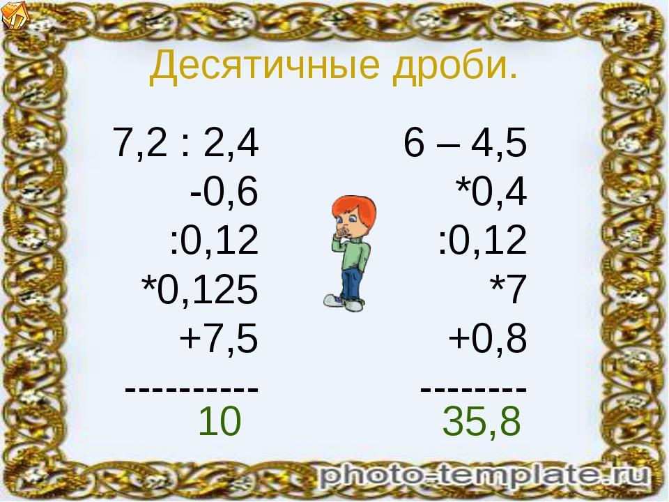 Десятичные дроби. 7,2 : 2,4 -0,6 :0,12 *0,125 +7,5 ---------- 6 – 4,5 *0,4 :0...
