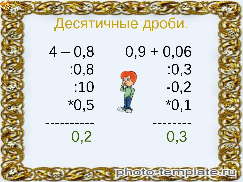 Десятичные дроби. 4 – 0,8 :0,8 :10 *0,5 ---------- 0,9 + 0,06 :0,3 -0,2 *0,1...