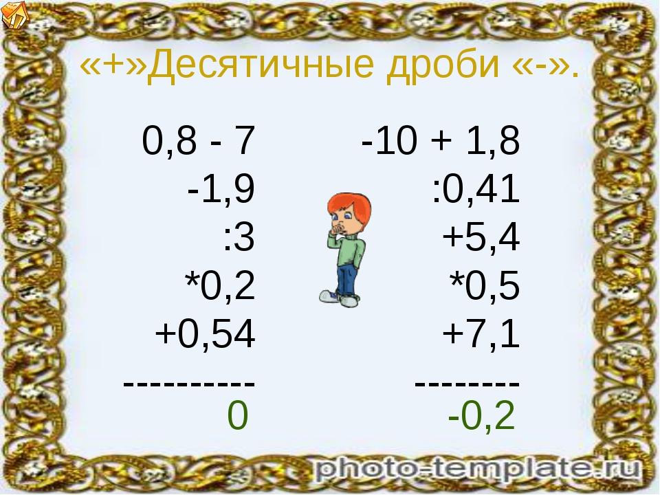 «+»Десятичные дроби «-». 0,8 - 7 -1,9 :3 *0,2 +0,54 ---------- -10 + 1,8 :0,4...
