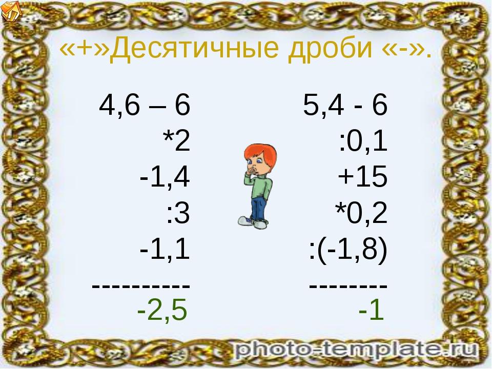«+»Десятичные дроби «-». 4,6 – 6 *2 -1,4 :3 -1,1 ---------- 5,4 - 6 :0,1 +15...