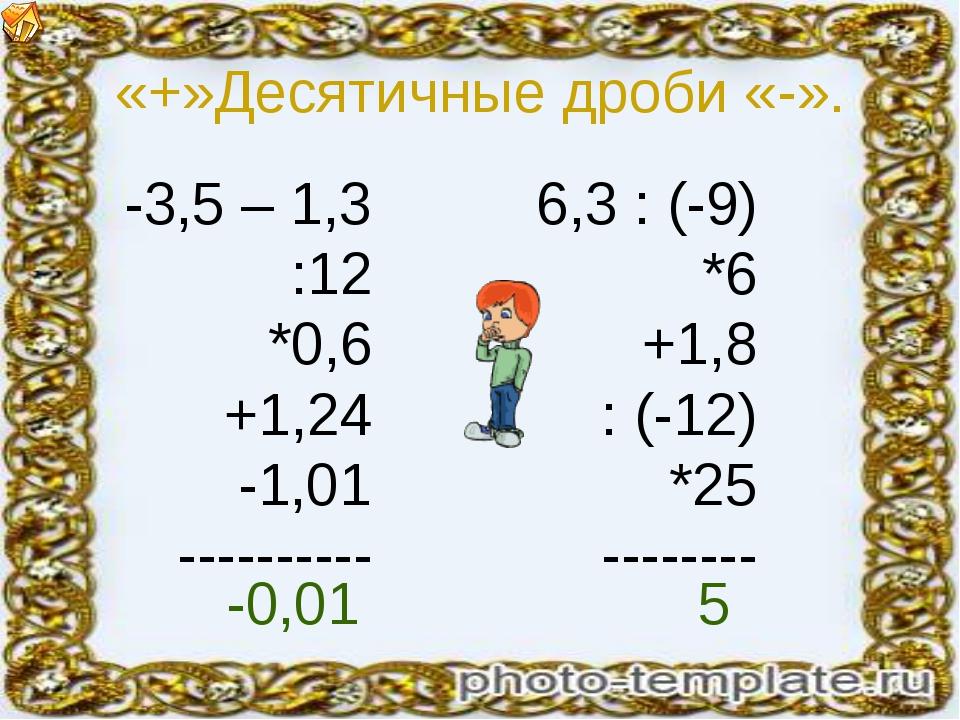 «+»Десятичные дроби «-». -3,5 – 1,3 :12 *0,6 +1,24 -1,01 ---------- 6,3 : (-9...