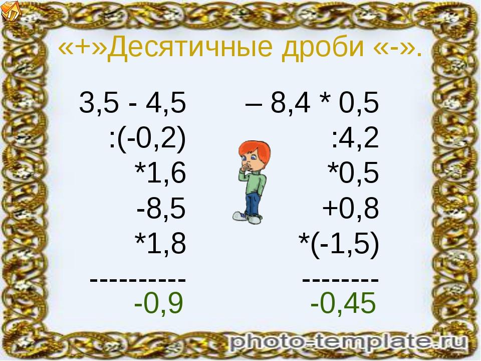«+»Десятичные дроби «-». 3,5 - 4,5 :(-0,2) *1,6 -8,5 *1,8 ---------- – 8,4 *...