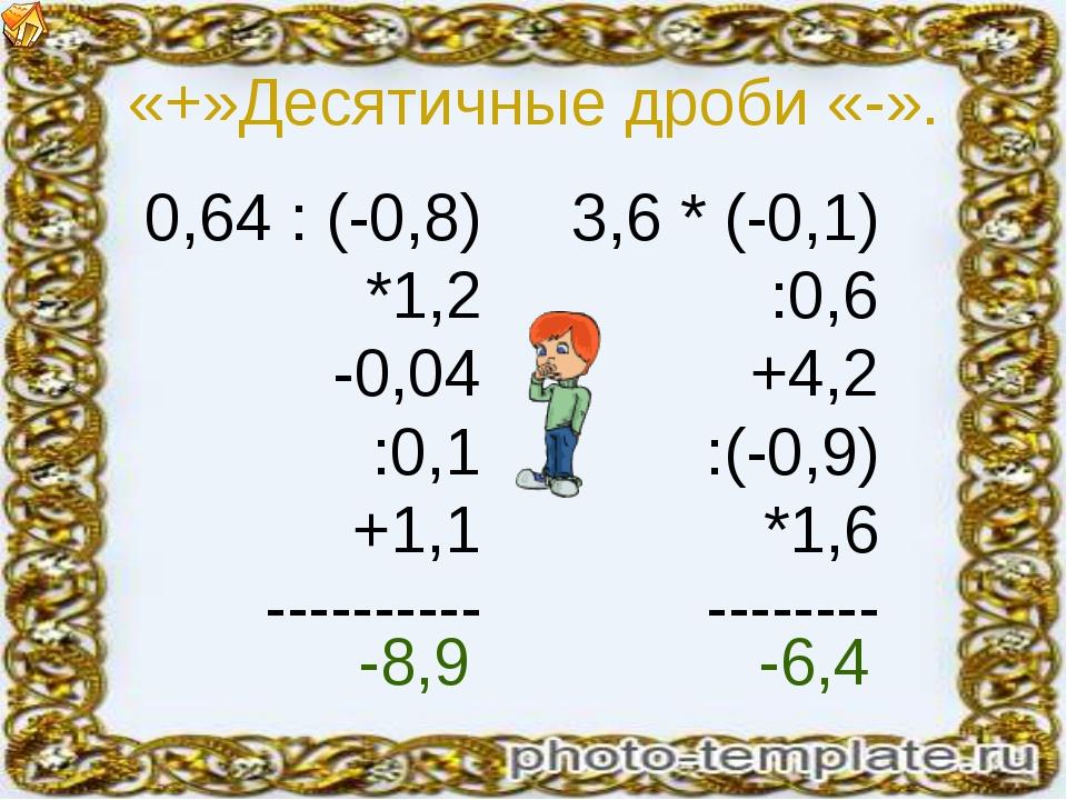«+»Десятичные дроби «-». 0,64 : (-0,8) *1,2 -0,04 :0,1 +1,1 ---------- 3,6 *...