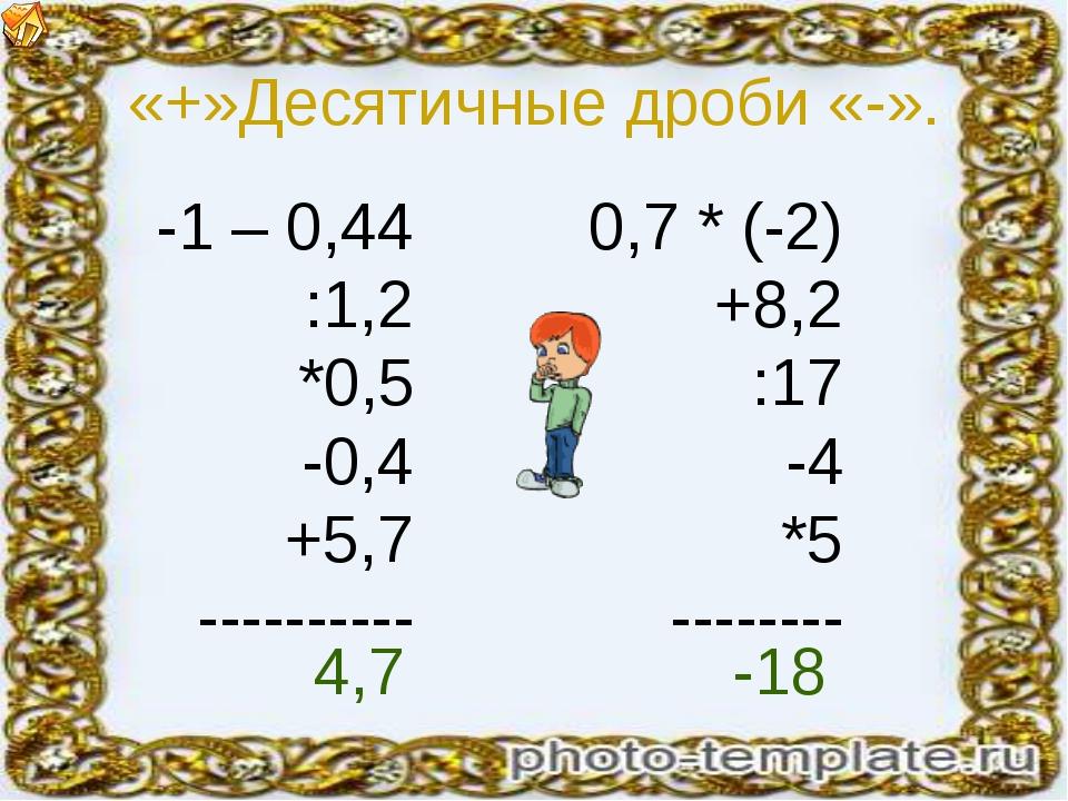 «+»Десятичные дроби «-». -1 – 0,44 :1,2 *0,5 -0,4 +5,7 ---------- 0,7 * (-2)...