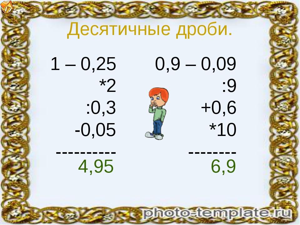 Десятичные дроби. 1 – 0,25 *2 :0,3 -0,05 ---------- 0,9 – 0,09 :9 +0,6 *10 --...