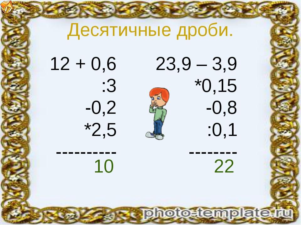 Десятичные дроби. 12 + 0,6 :3 -0,2 *2,5 ---------- 23,9 – 3,9 *0,15 -0,8 :0,1...