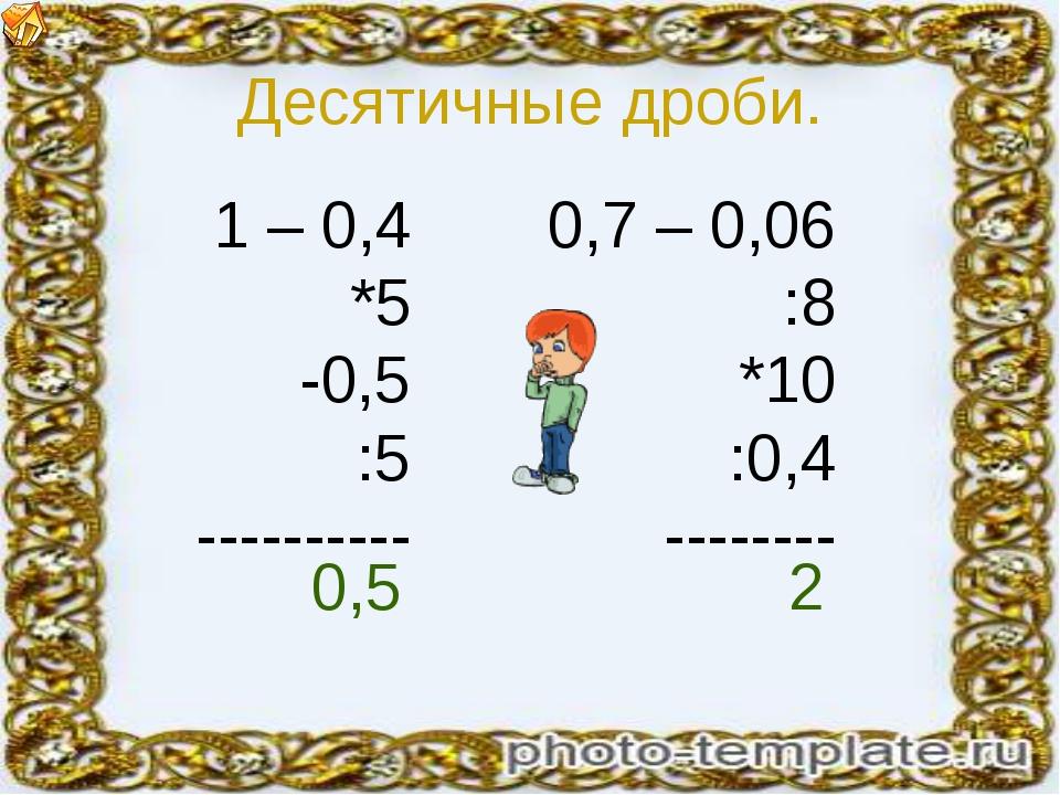 Десятичные дроби. 1 – 0,4 *5 -0,5 :5 ---------- 0,7 – 0,06 :8 *10 :0,4 ------...