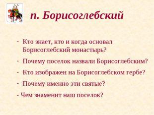 п. Борисоглебский Кто знает, кто и когда основал Борисоглебский монастырь? По