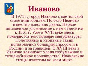 Иваново В 1971 г. город Иваново отметил свой столетний юбилей. Но село Иван