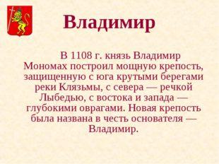 Владимир В 1108 г. князь Владимир Мономах построил мощную крепость, защищен