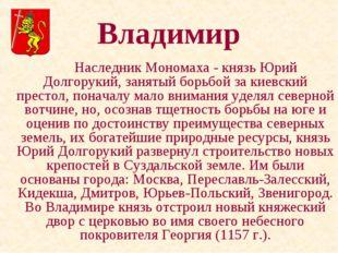 Владимир Наследник Мономаха - князь Юрий Долгорукий, занятый борьбой за кие