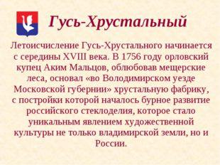 Летоисчисление Гусь-Хрустального начинается с середины ХVIII века. В 1756 го