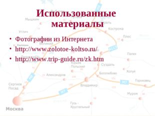 Использованные материалы Фотографии из Интернета http://www.zolotoe-koltso.ru