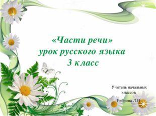 Учитель начальных классов Ребрина Л.Н. «Части речи» урок русского языка 3 кл