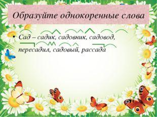 Образуйте однокоренные слова Сад – садик, садовник, садовод, пересадил, садов