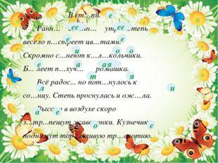 В ст…пи. Ранн… весенн… утро. Степь весело п…стреет цв…тами. Скромно с…неют