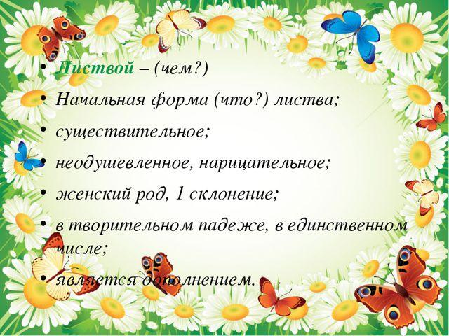 Листвой – (чем?) Начальная форма (что?) листва; существительное; неодушевленн...