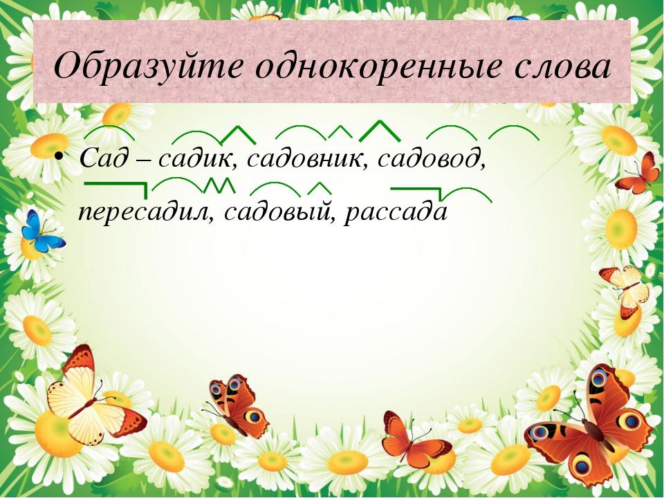 Образуйте однокоренные слова Сад – садик, садовник, садовод, пересадил, садов...
