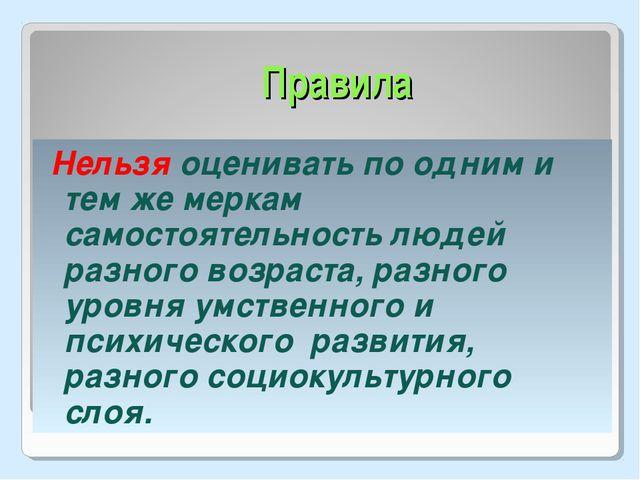 Правила Нельзя оценивать по одним и тем же меркам самостоятельность людей раз...