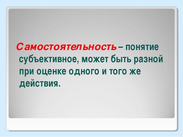 Самостоятельность – понятие субъективное, может быть разной при оценке одног...