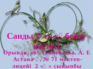 Санды 2- ге көбейту кестесі Орындаған: Тайкебаева. А. Е Астана қ, № 71 мектеп