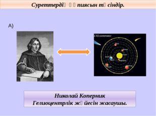 Суреттердің құпиясын түсіндір. А) Николай Коперник Гелиоцентрлік жүйесін жас