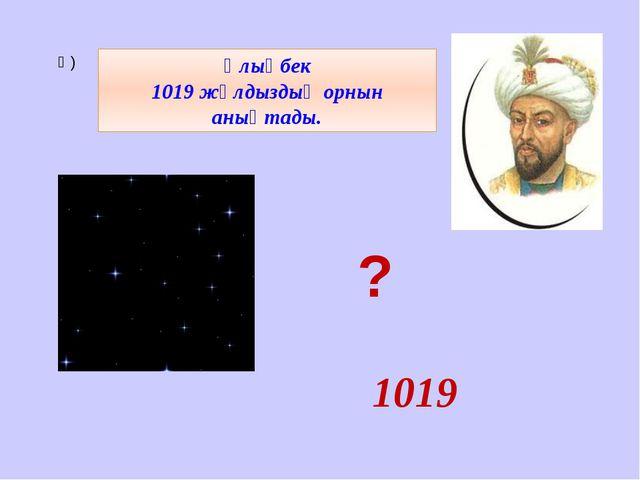 1019 Ә) Ұлықбек 1019 жұлдыздың орнын анықтады. ?