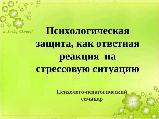 Психологическая защита, как ответная реакция на стрессовую ситуацию Психолого...