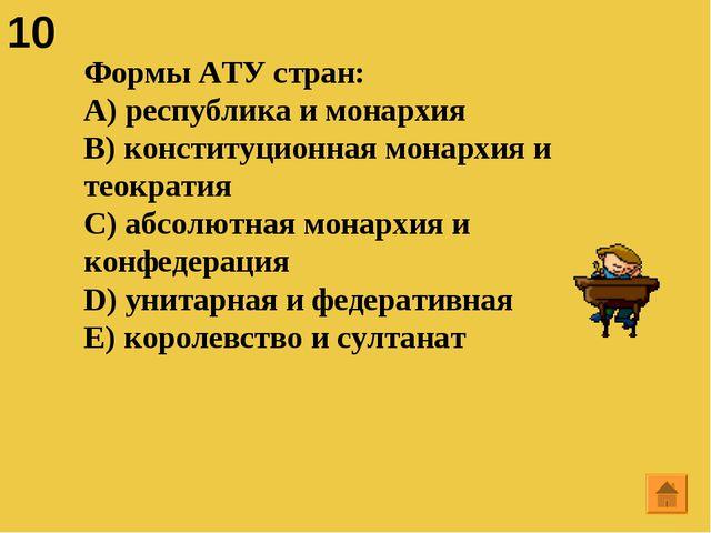 10 Формы АТУ стран: A) республика и монархия B) конституционная монархия и те...