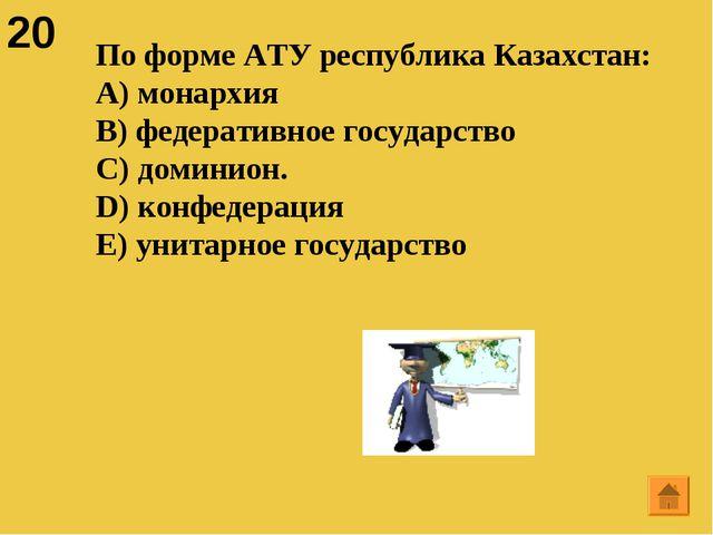 20 По форме АТУ республика Казахстан: A) монархия B) федеративное государство...