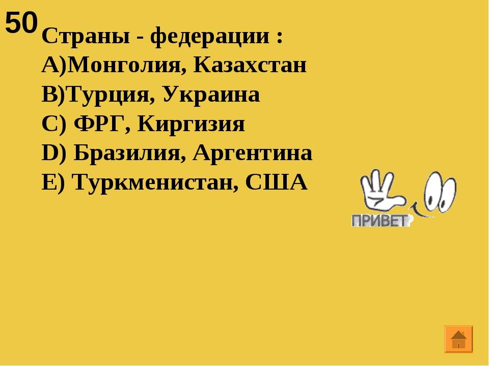 50 Страны - федерации : Монголия, Казахстан Турция, Украина C) ФРГ, Киргизия...