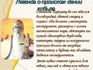 Однажды Коркыту во сне явился белобородый святой старец и сказал: «Ты должен