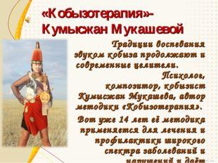 «Кобызотерапия»- Кумысжан Мукашевой Традиции воспевания звуком кобыза продолж