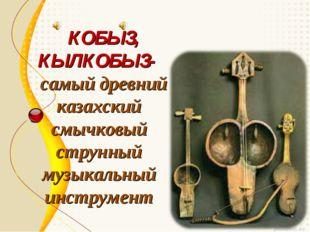 КОБЫЗ, КЫЛКОБЫЗ- самый древний казахский смычковый струнный музыкальный инст