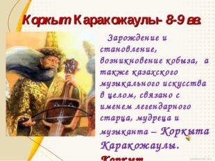Коркыт Каракожаулы- 8-9 вв. Зарождение и становление, возникновение кобыза, а