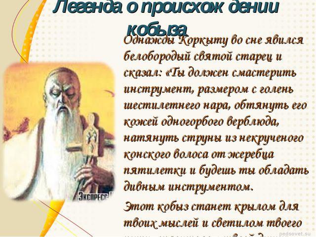 Однажды Коркыту во сне явился белобородый святой старец и сказал: «Ты должен...