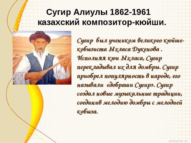 Сугир Алиулы 1862-1961  казахский композитор-кюйши. Сугир был учеником велик...