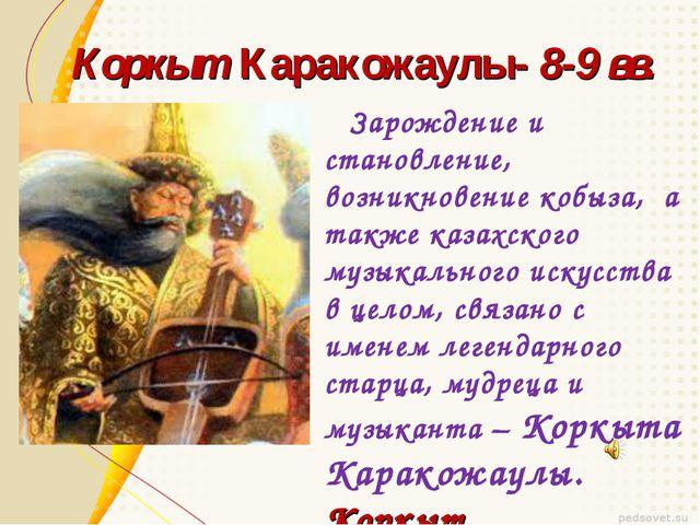 Коркыт Каракожаулы- 8-9 вв. Зарождение и становление, возникновение кобыза, а...