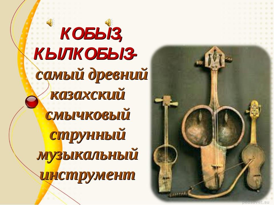 КОБЫЗ, КЫЛКОБЫЗ- самый древний казахский смычковый струнный музыкальный инст...