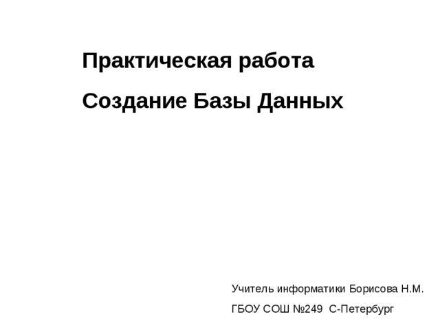 Практическая работа Создание Базы Данных Учитель информатики Борисова Н.М. ГБ...
