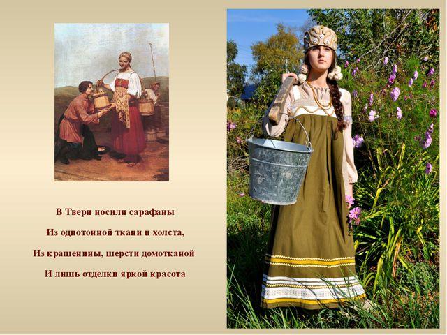 В Твери носили сарафаны Из однотонной ткани и холста, Из крашенины, шерсти до...