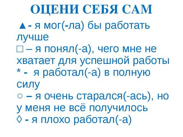 ОЦЕНИ СЕБЯ САМ ▲- я мог(-ла) бы работать лучше □ – я понял(-а), чего мне не х...