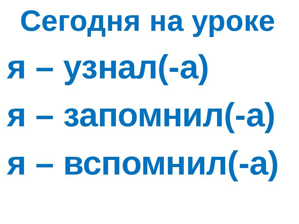 Сегодня на уроке я – узнал(-а) я – запомнил(-а) я – вспомнил(-а)