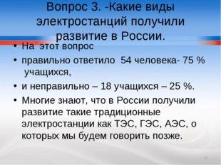 Вопрос 3. -Какие виды электростанций получили развитие в России. На этот вопр