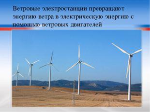 Ветровые электростанции превращают энергию ветра в электрическую энергию с по