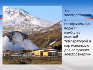 На электростанциях геотермальные воды с наиболее высокой температурой и пар