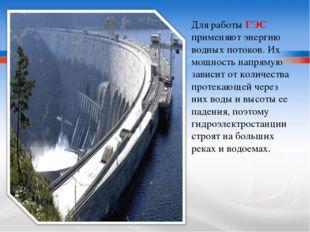 Для работы ГЭС применяют энергию водных потоков. Их мощность напрямую зависит