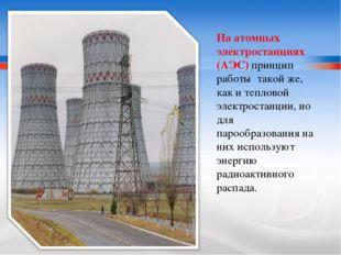 На атомных электростанциях (АЭС) принцип работы такой же, как и тепловой элек